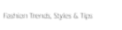 Fashion Trends, Styles & Tips